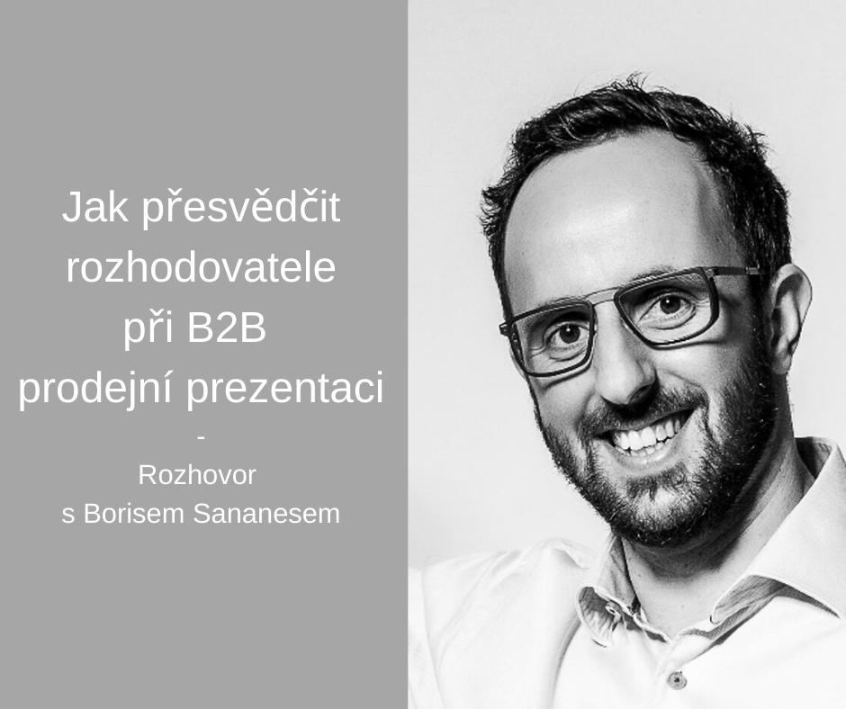 Boris Sananes Jak přesvědčit rozhodovatele při B2B prodejní prezentaci Jak získat důvěru? Jak stanovit pravidla? A hlavně jak pracovat se skupinovou dynamikou při B2B prodejní prezentaci? Tipy zkušeného profíka.